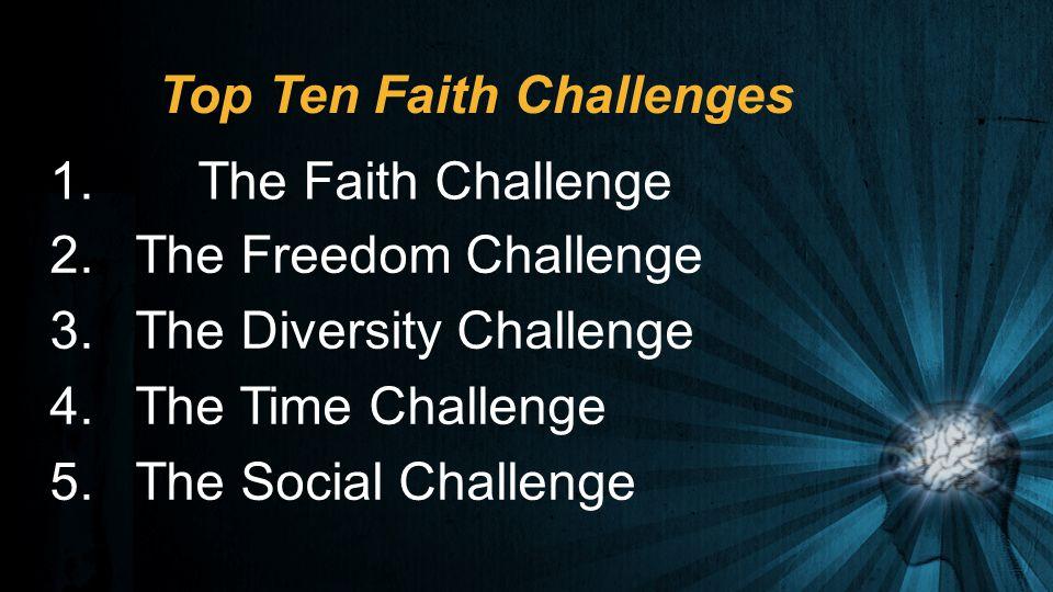 Top Ten Faith Challenges 2.The Freedom Challenge 3.The Diversity Challenge 4.The Time Challenge 5.The Social Challenge 1. The Faith Challenge