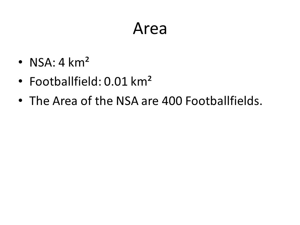 Area NSA: 4 km² Footballfield: 0.01 km² The Area of the NSA are 400 Footballfields.