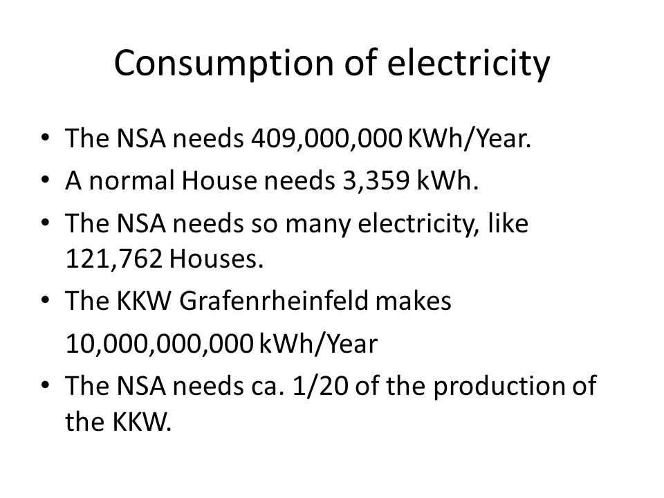 Consumption of electricity The NSA needs 409,000,000 KWh/Year. A normal House needs 3,359 kWh. The NSA needs so many electricity, like 121,762 Houses.