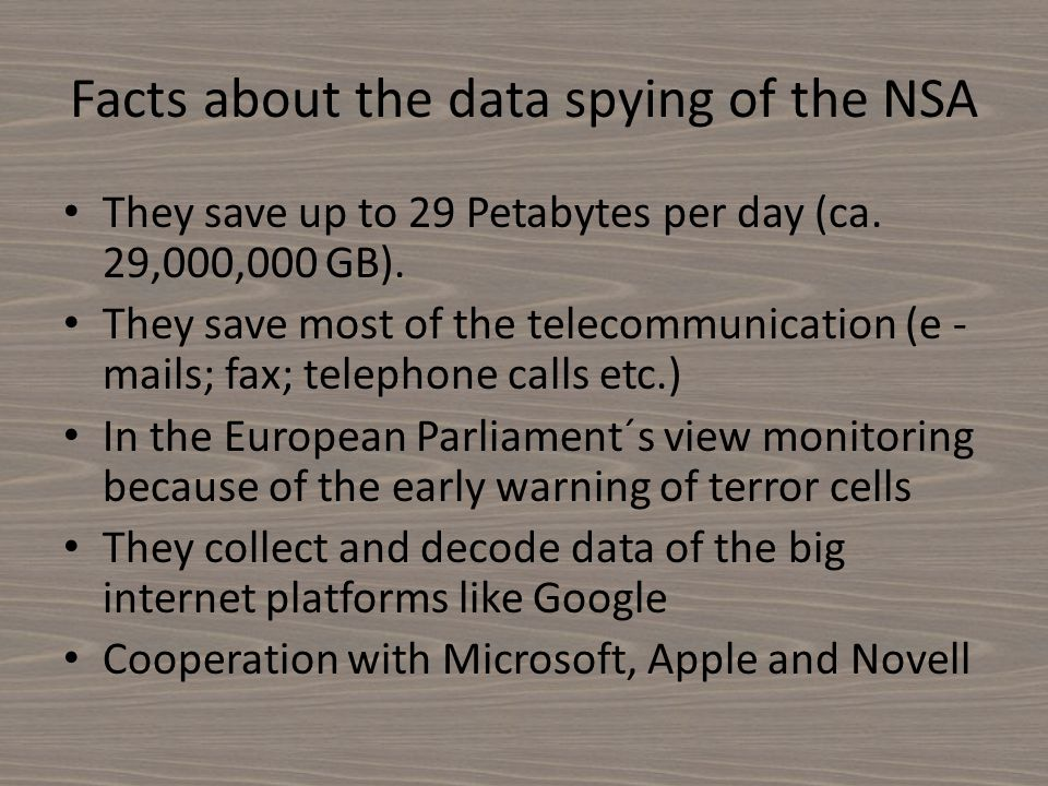 Facts about the data spying of the NSA They save up to 29 Petabytes per day (ca. 29,000,000 GB). They save most of the telecommunication (e - mails; f