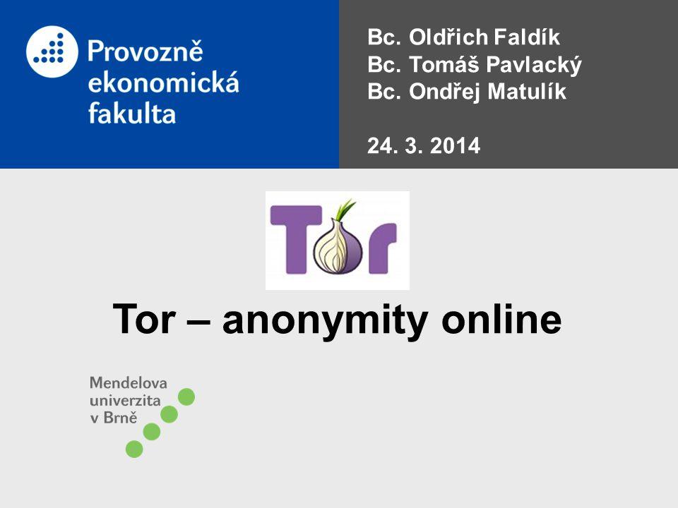 Bc. Oldřich Faldík Bc. Tomáš Pavlacký Bc. Ondřej Matulík 24. 3. 2014 Tor – anonymity online