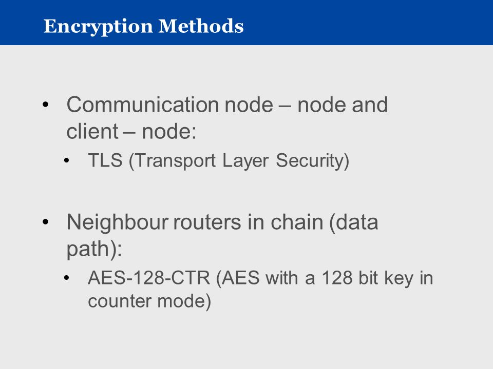 Encryption Methods Communication node – node and client – node: TLS (Transport Layer Security) Neighbour routers in chain (data path): AES-128-CTR (AES with a 128 bit key in counter mode)