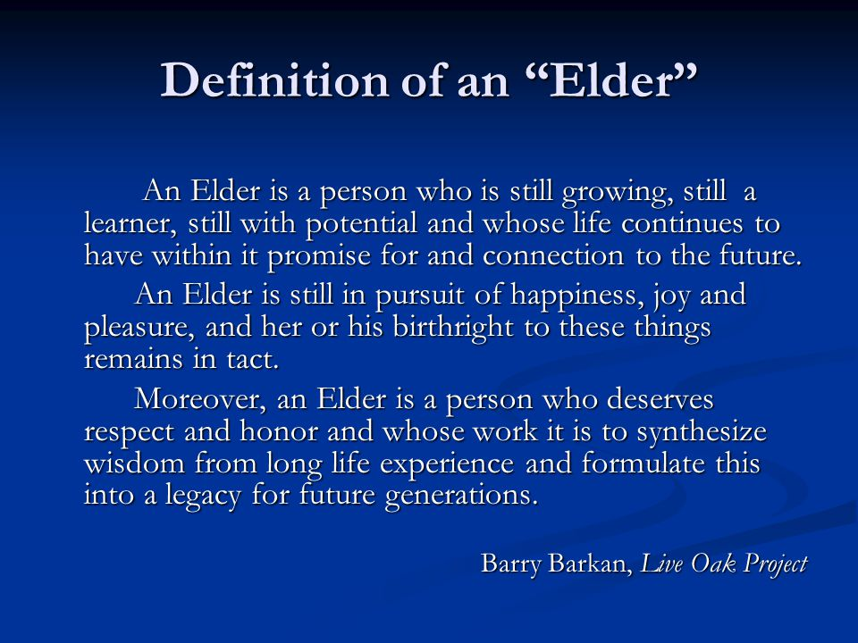 Definition of an Elder An Elder is a person who is still growing, still a learner, still with potential and whose life continues to have within it promise for and connection to the future.