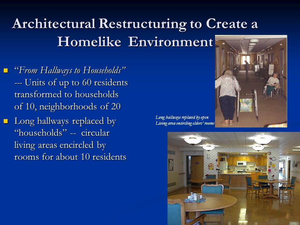 Architectural Restructuring to Create a Homelike Environment From Hallways to Households --- Units of up to 60 residents transformed to households of 10, neighborhoods of 20 From Hallways to Households --- Units of up to 60 residents transformed to households of 10, neighborhoods of 20 Long hallways replaced by households -- circular living areas encircled by rooms for about 10 residents Long hallways replaced by households -- circular living areas encircled by rooms for about 10 residents Long hallways replaced by open Living area encircling elders' rooms