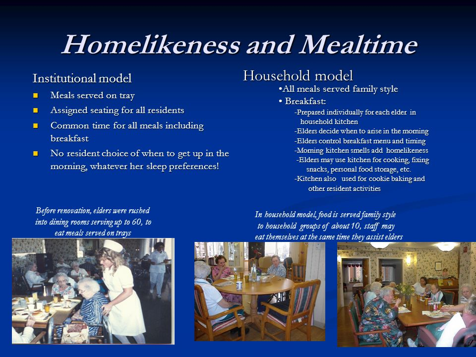 Homelikeness and Mealtime Household model Institutional model Meals served on tray Meals served on tray Assigned seating for all residents Assigned seating for all residents Common time for all meals including breakfast Common time for all meals including breakfast No resident choice of when to get up in the morning, whatever her sleep preferences.