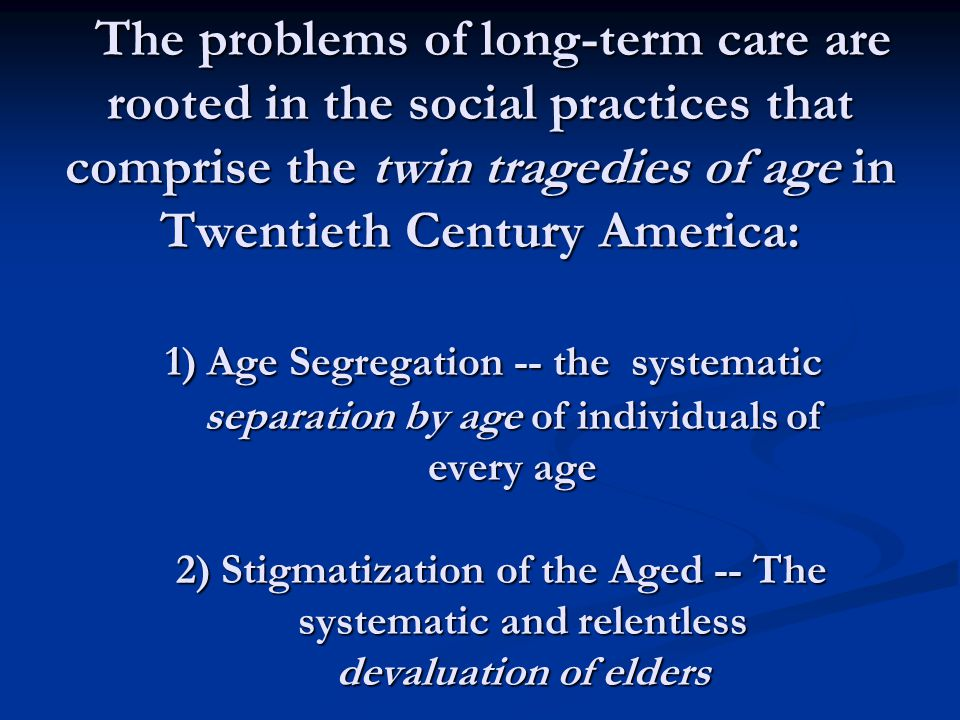 Tragedy #1: The systematic segregation of individuals by age From pre-K to young adult ; From the school-regulated teenage years to retirement community ghettoes: From the school-regulated teenage years to retirement community ghettoes: Social opportunities and norms in modern societies are heavily regulated by age
