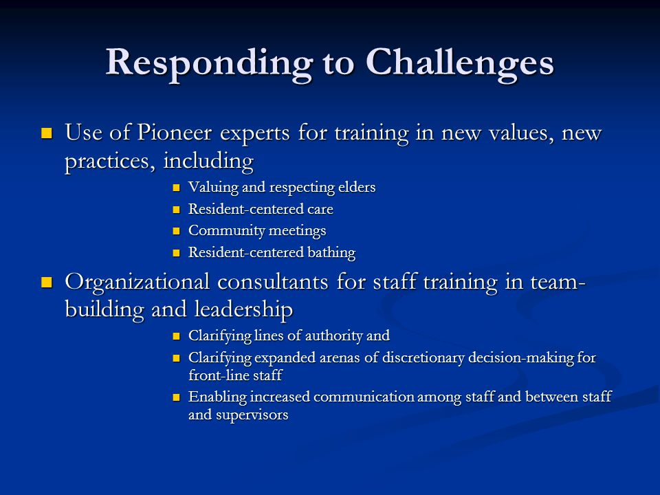 Responding to Challenges Use of Pioneer experts for training in new values, new practices, including Use of Pioneer experts for training in new values, new practices, including Valuing and respecting elders Valuing and respecting elders Resident-centered care Resident-centered care Community meetings Community meetings Resident-centered bathing Resident-centered bathing Organizational consultants for staff training in team- building and leadership Organizational consultants for staff training in team- building and leadership Clarifying lines of authority and Clarifying lines of authority and Clarifying expanded arenas of discretionary decision-making for front-line staff Clarifying expanded arenas of discretionary decision-making for front-line staff Enabling increased communication among staff and between staff and supervisors Enabling increased communication among staff and between staff and supervisors