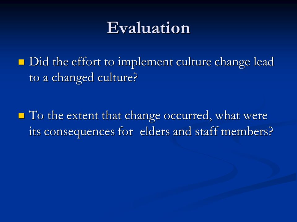 Evaluation Did the effort to implement culture change lead to a changed culture.