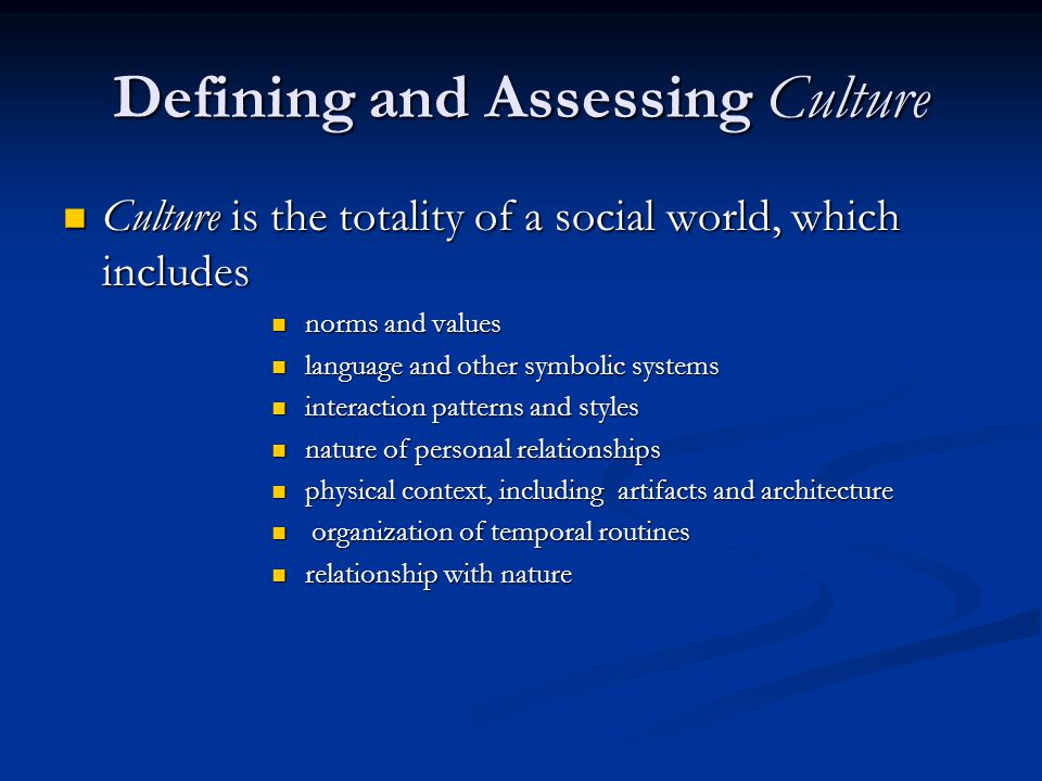 Defining and Assessing Culture Culture is the totality of a social world, which includes Culture is the totality of a social world, which includes norms and values norms and values language and other symbolic systems language and other symbolic systems interaction patterns and styles interaction patterns and styles nature of personal relationships nature of personal relationships physical context, including artifacts and architecture physical context, including artifacts and architecture organization of temporal routines organization of temporal routines relationship with nature relationship with nature
