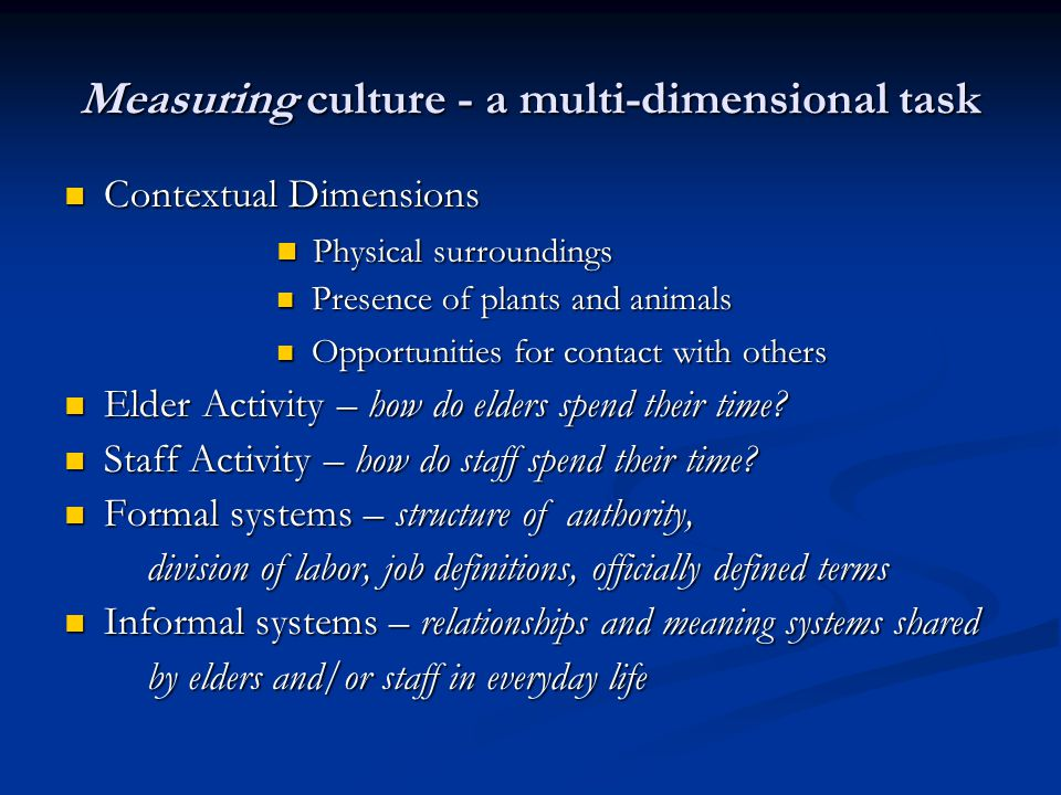Measuring culture - a multi-dimensional task Contextual Dimensions Contextual Dimensions Physical surroundings Physical surroundings Presence of plants and animals Presence of plants and animals Opportunities for contact with others Opportunities for contact with others Elder Activity – how do elders spend their time.
