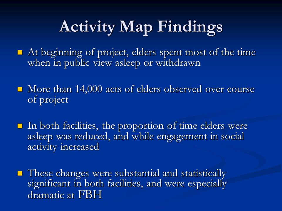 Activity Map Findings At beginning of project, elders spent most of the time when in public view asleep or withdrawn At beginning of project, elders spent most of the time when in public view asleep or withdrawn More than 14,000 acts of elders observed over course of project More than 14,000 acts of elders observed over course of project In both facilities, the proportion of time elders were asleep was reduced, and while engagement in social activity increased In both facilities, the proportion of time elders were asleep was reduced, and while engagement in social activity increased These changes were substantial and statistically significant in both facilities, and were especially dramatic at FBH These changes were substantial and statistically significant in both facilities, and were especially dramatic at FBH