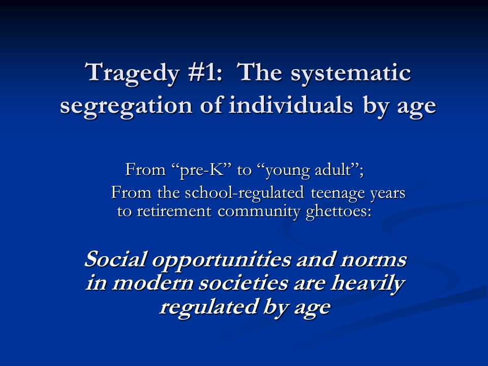 Tragedy #2: The Systematic and Relentless Devaluation of Elders Elders are assumed to be socially uninteresting and to have little left to offer or contribute to others Elders are assumed to be socially uninteresting and to have little left to offer or contribute to others Society has tolerated and sanctioned the segregation of dependent elders into nursing homes Society has tolerated and sanctioned the segregation of dependent elders into nursing homes excluded from the normal and familiar rhythms of life excluded from the normal and familiar rhythms of life subject to Thomas's three plagues (boredom, helplessness and loneliness) subject to Thomas's three plagues (boredom, helplessness and loneliness)