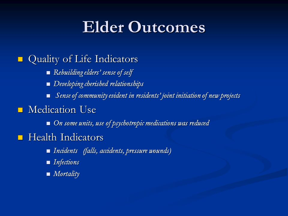 Elder Outcomes Quality of Life Indicators Quality of Life Indicators Rebuilding elders' sense of self Rebuilding elders' sense of self Developing cherished relationships Developing cherished relationships Sense of community evident in residents' joint initiation of new projects Sense of community evident in residents' joint initiation of new projects Medication Use Medication Use On some units, use of psychotropic medications was reduced On some units, use of psychotropic medications was reduced Health Indicators Health Indicators Incidents (falls, accidents, pressure wounds) Incidents (falls, accidents, pressure wounds) Infections Infections Mortality Mortality