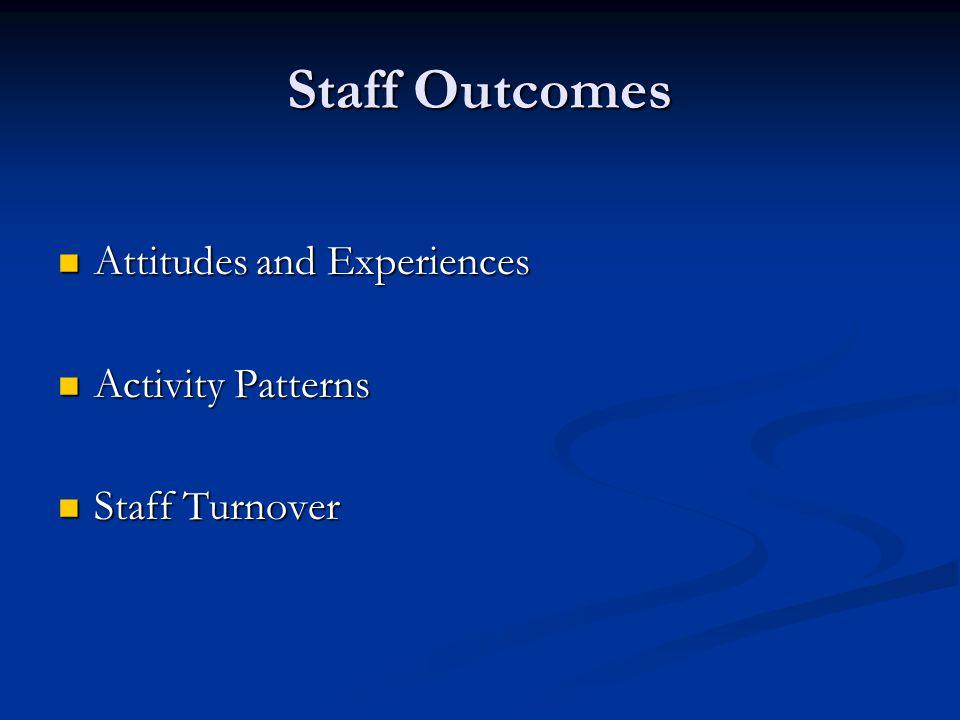 Staff Outcomes Attitudes and Experiences Attitudes and Experiences Activity Patterns Activity Patterns Staff Turnover Staff Turnover