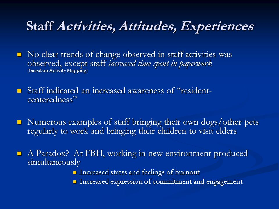 Staff Activities, Attitudes, Experiences No clear trends of change observed in staff activities was observed, except staff increased time spent in paperwork (based on Activity Mapping) No clear trends of change observed in staff activities was observed, except staff increased time spent in paperwork (based on Activity Mapping) Staff indicated an increased awareness of resident- centeredness Staff indicated an increased awareness of resident- centeredness Numerous examples of staff bringing their own dogs/other pets regularly to work and bringing their children to visit elders Numerous examples of staff bringing their own dogs/other pets regularly to work and bringing their children to visit elders A Paradox.