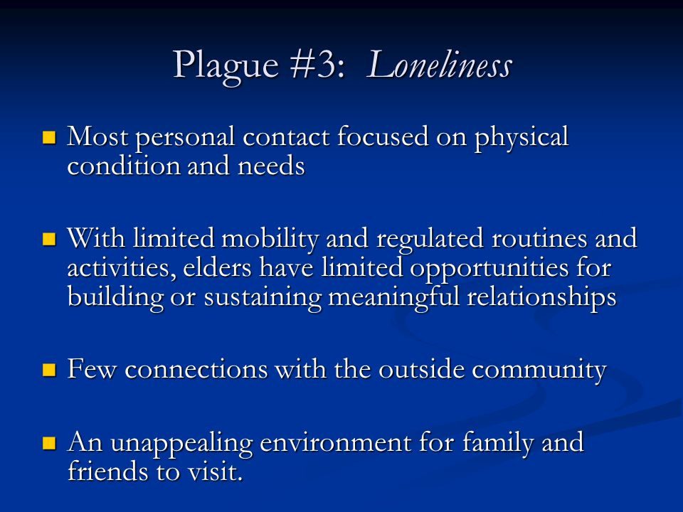 Plague #3: Loneliness Most personal contact focused on physical condition and needs Most personal contact focused on physical condition and needs With limited mobility and regulated routines and activities, elders have limited opportunities for building or sustaining meaningful relationships With limited mobility and regulated routines and activities, elders have limited opportunities for building or sustaining meaningful relationships Few connections with the outside community Few connections with the outside community An unappealing environment for family and friends to visit.