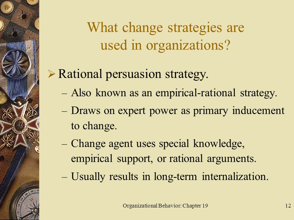 Organizational Behavior: Chapter 1912 What change strategies are used in organizations?  Rational persuasion strategy. – Also known as an empirical-r