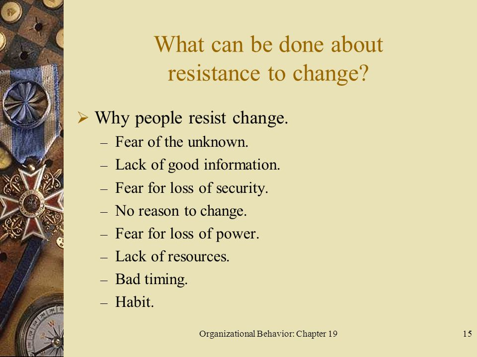 Organizational Behavior: Chapter 1915 What can be done about resistance to change?  Why people resist change. – Fear of the unknown. – Lack of good i