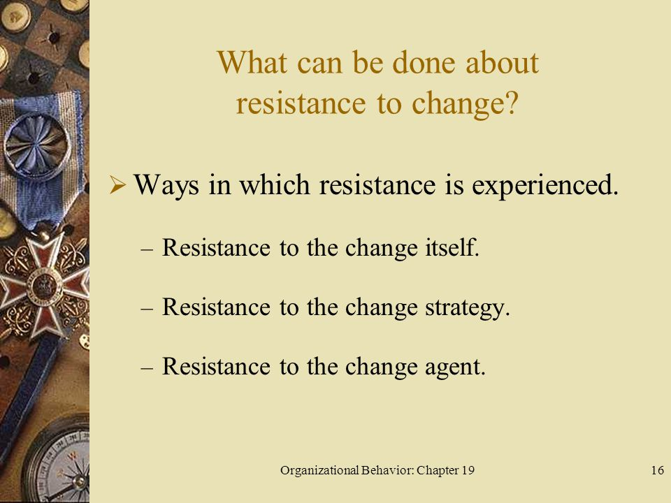 Organizational Behavior: Chapter 1916 What can be done about resistance to change?  Ways in which resistance is experienced. – Resistance to the chan
