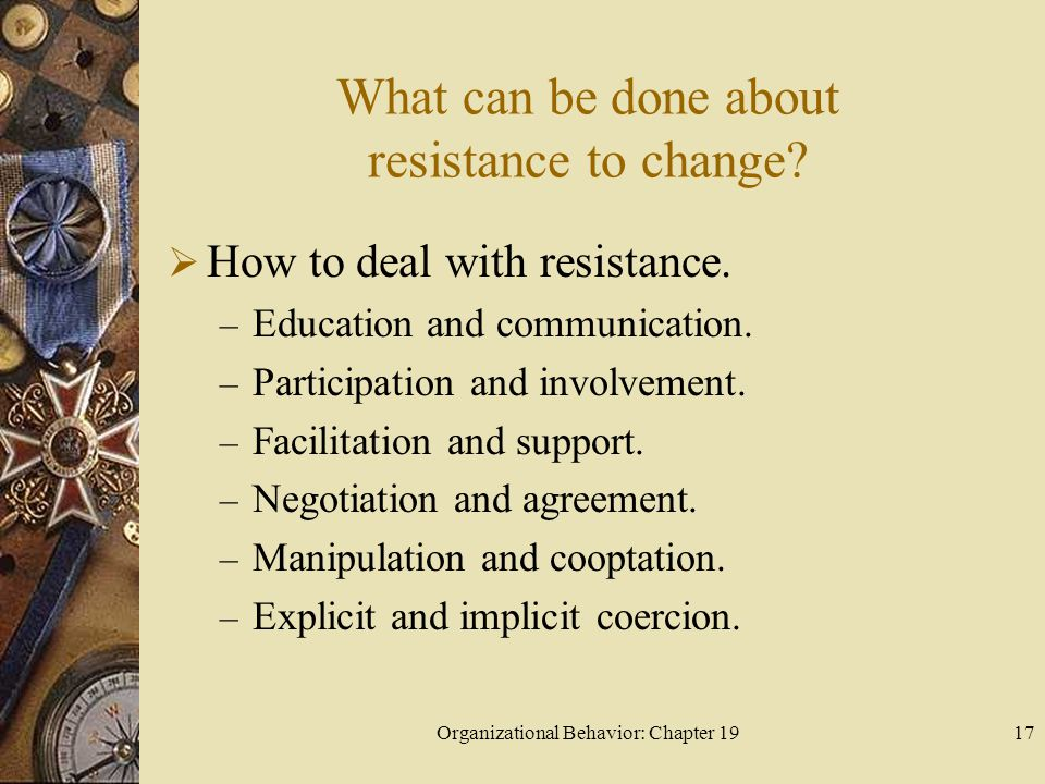 Organizational Behavior: Chapter 1917 What can be done about resistance to change?  How to deal with resistance. – Education and communication. – Par