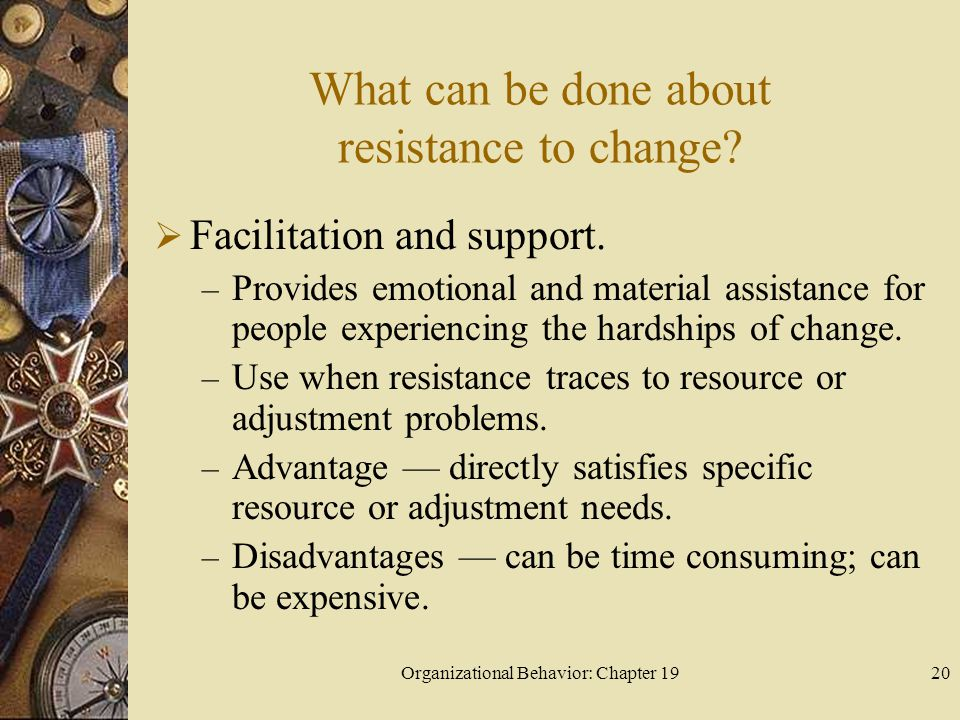 Organizational Behavior: Chapter 1920 What can be done about resistance to change?  Facilitation and support. – Provides emotional and material assis