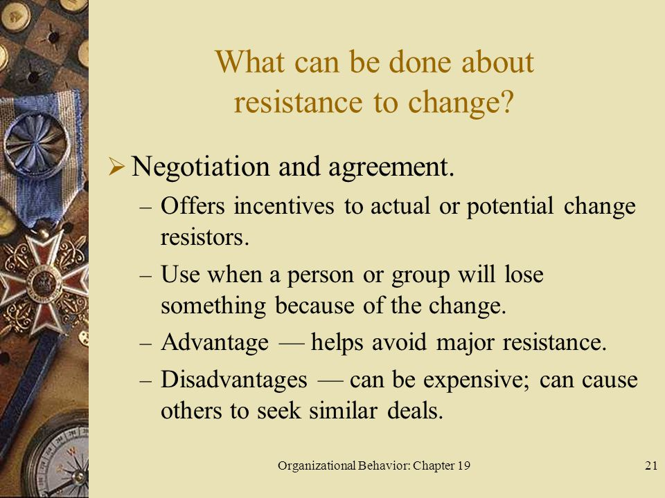 Organizational Behavior: Chapter 1921 What can be done about resistance to change?  Negotiation and agreement. – Offers incentives to actual or poten