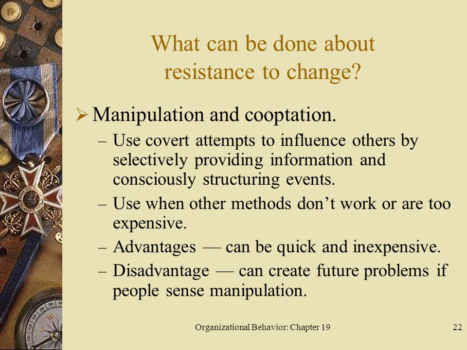Organizational Behavior: Chapter 1922 What can be done about resistance to change?  Manipulation and cooptation. – Use covert attempts to influence o