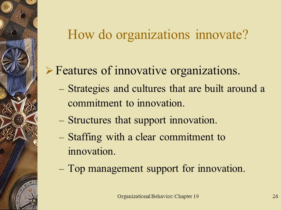 Organizational Behavior: Chapter 1926 How do organizations innovate?  Features of innovative organizations. – Strategies and cultures that are built