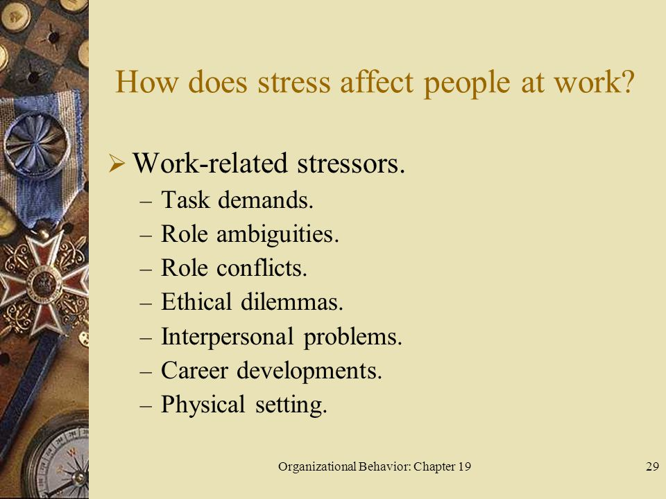 Organizational Behavior: Chapter 1929 How does stress affect people at work?  Work-related stressors. – Task demands. – Role ambiguities. – Role conf