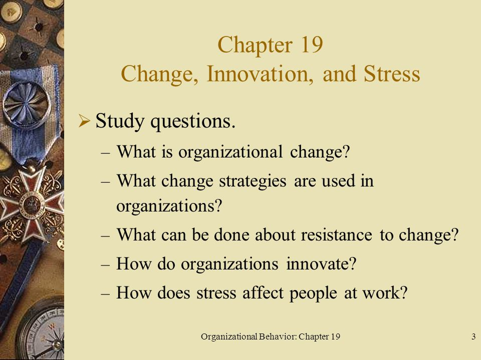 Organizational Behavior: Chapter 193 Chapter 19 Change, Innovation, and Stress  Study questions. – What is organizational change? – What change strat