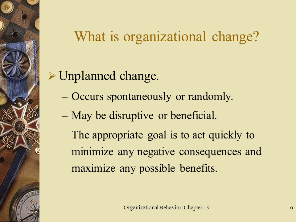 Organizational Behavior: Chapter 196 What is organizational change?  Unplanned change. – Occurs spontaneously or randomly. – May be disruptive or ben