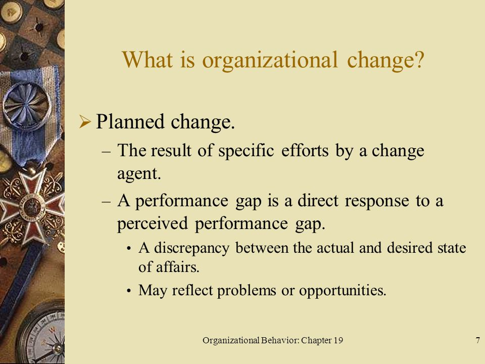 Organizational Behavior: Chapter 197 What is organizational change?  Planned change. – The result of specific efforts by a change agent. – A performa
