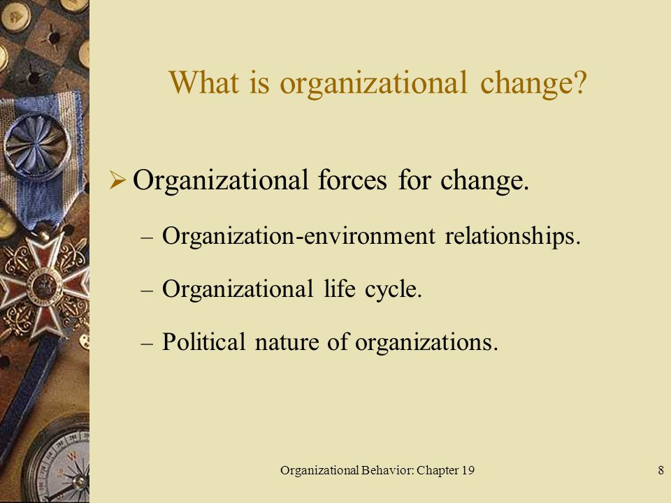 Organizational Behavior: Chapter 198 What is organizational change?  Organizational forces for change. – Organization-environment relationships. – Or