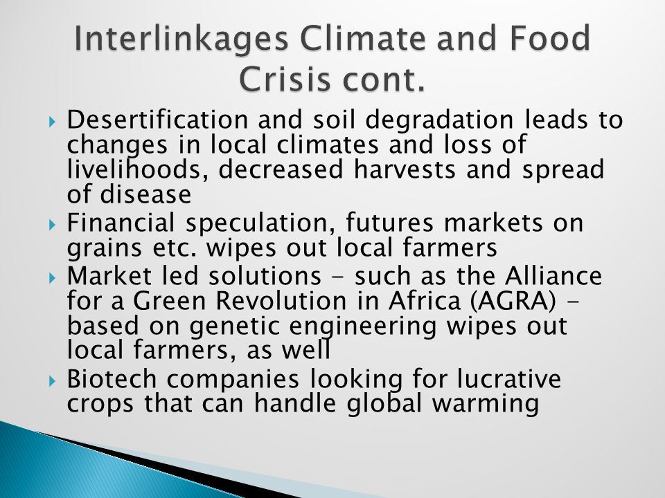  Desertification and soil degradation leads to changes in local climates and loss of livelihoods, decreased harvests and spread of disease  Financial speculation, futures markets on grains etc.