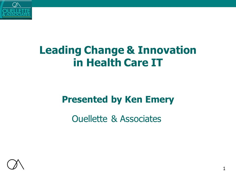 1 Leading Change & Innovation in Health Care IT Ouellette & Associates Presented by Ken Emery