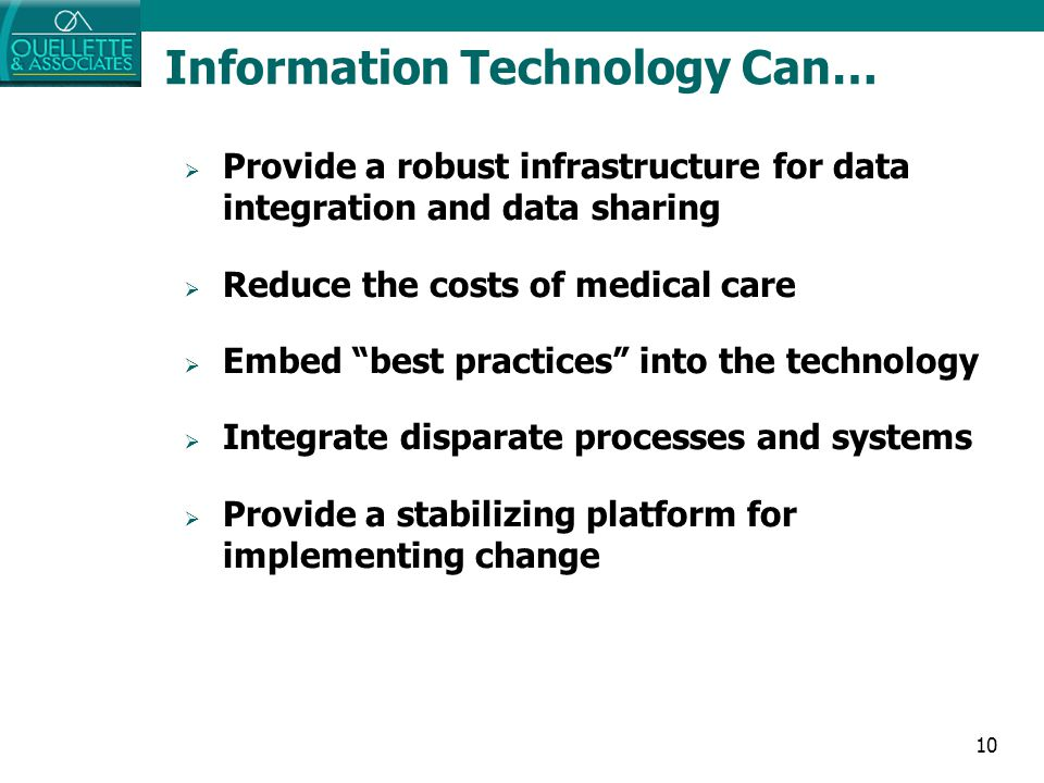 "10 Information Technology Can…  Provide a robust infrastructure for data integration and data sharing  Reduce the costs of medical care  Embed ""bes"