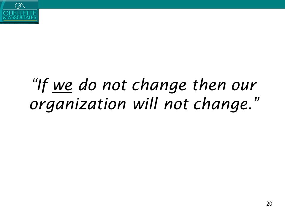 "20 ""If we do not change then our organization will not change."""