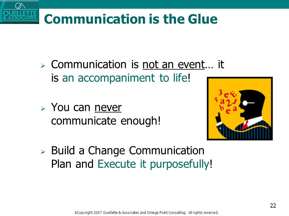 22 Communication is the Glue  Communication is not an event… it is an accompaniment to life!  You can never communicate enough!  Build a Change Com