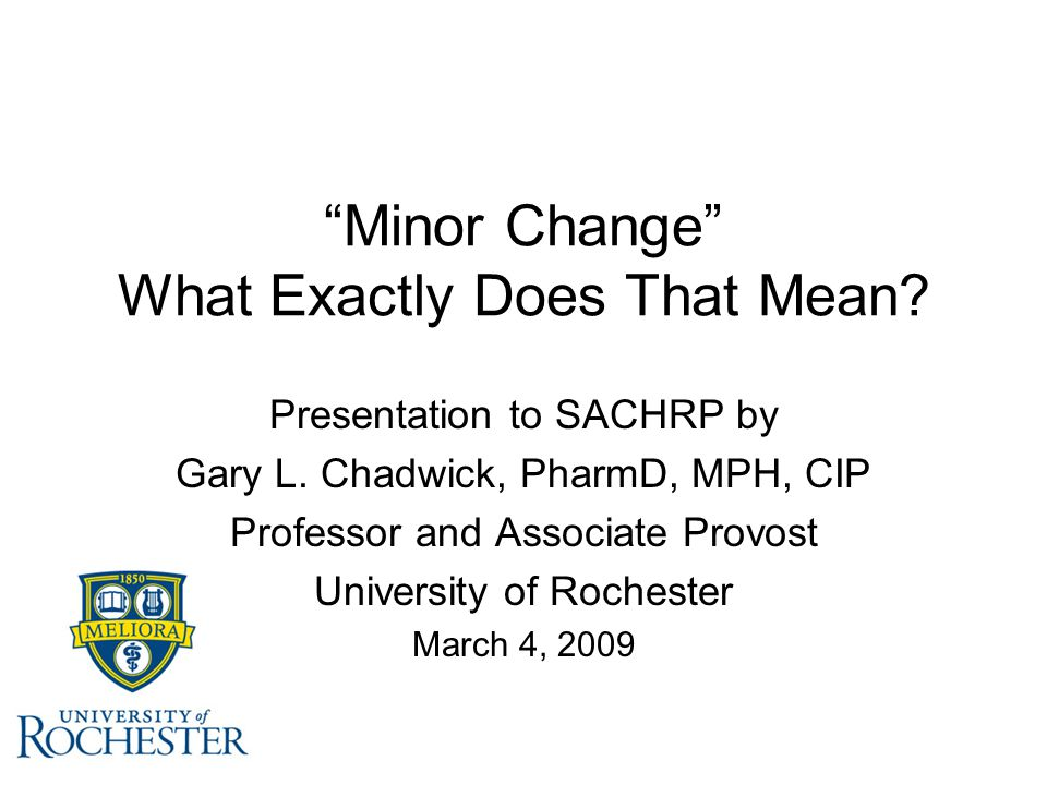 """Minor Change"" What Exactly Does That Mean? Presentation to SACHRP by Gary L. Chadwick, PharmD, MPH, CIP Professor and Associate Provost University of"