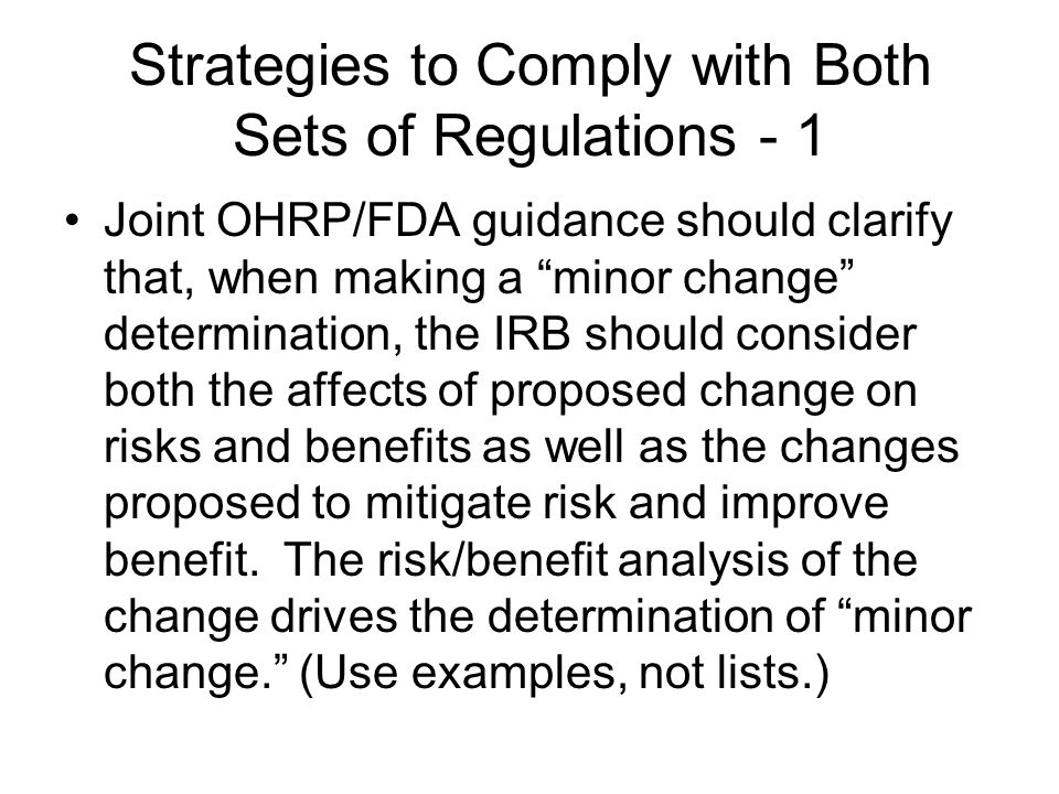 "Strategies to Comply with Both Sets of Regulations - 1 Joint OHRP/FDA guidance should clarify that, when making a ""minor change"" determination, the IR"