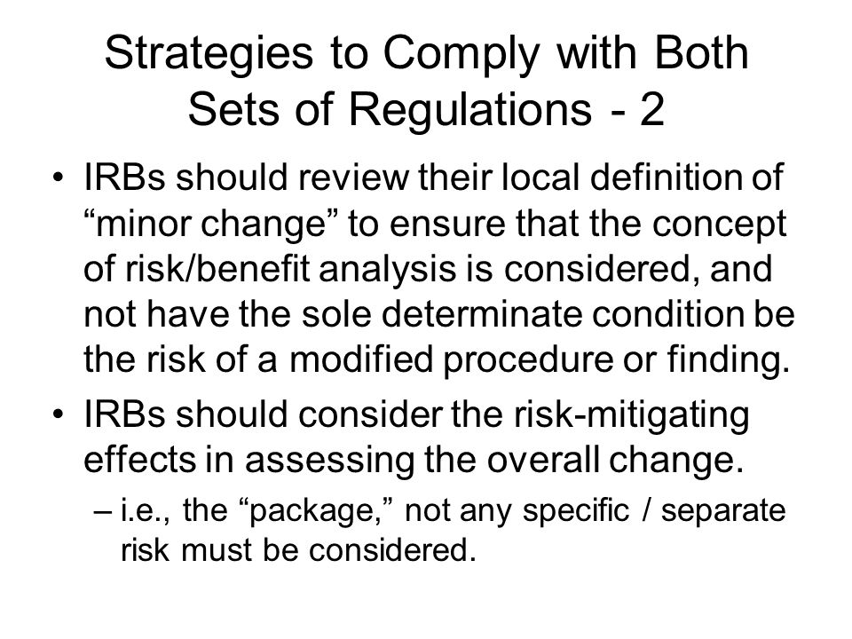 "Strategies to Comply with Both Sets of Regulations - 2 IRBs should review their local definition of ""minor change"" to ensure that the concept of risk/"