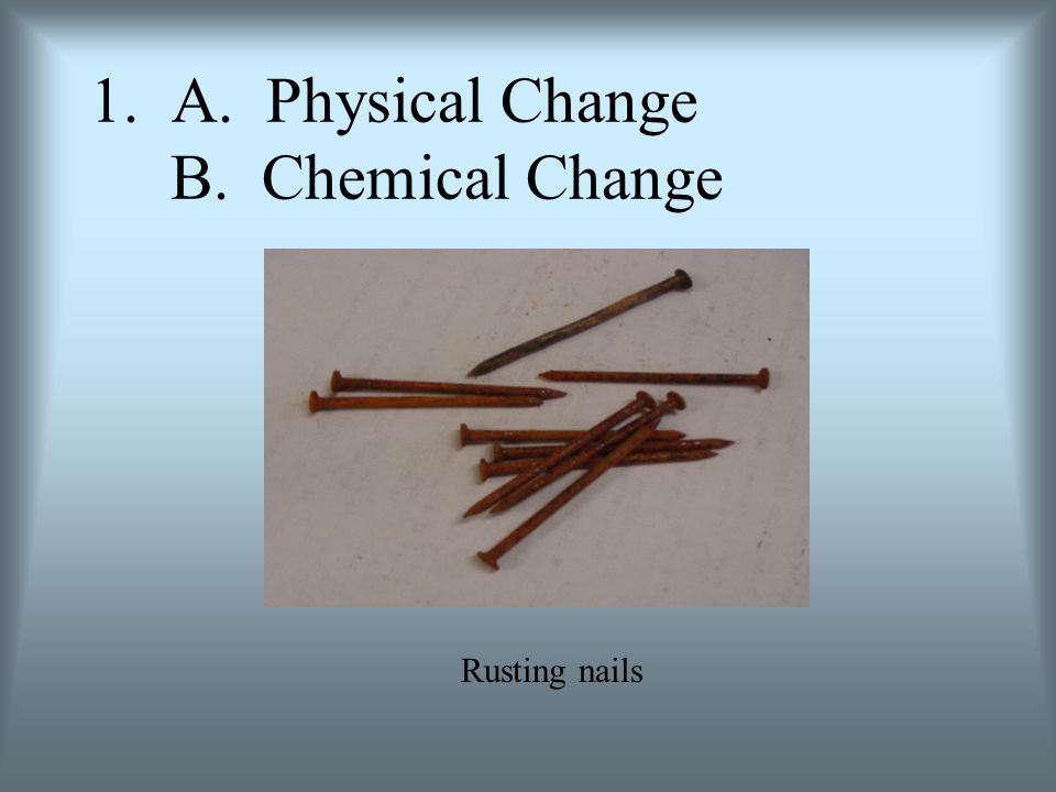 2. A. Physical Change B. Chemical Change Effervescent tablet