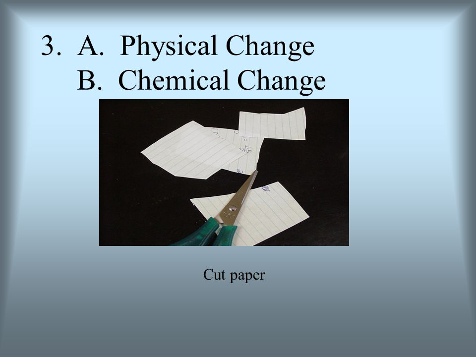3. A. Physical Change B. Chemical Change Cut paper