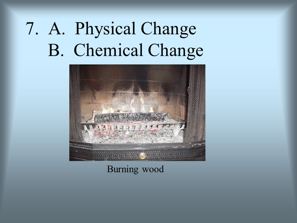 7. A. Physical Change B. Chemical Change Burning wood