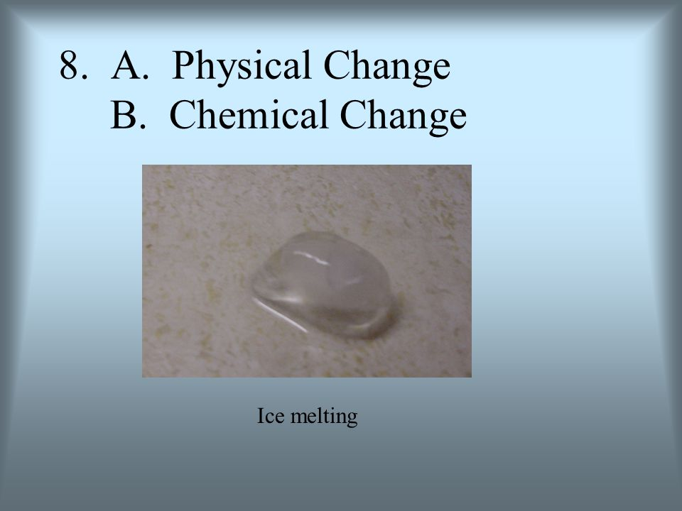 8. A. Physical Change B. Chemical Change Ice melting
