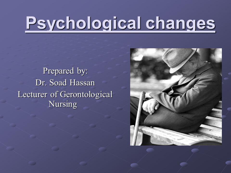 Psychological changes Prepared by: Dr. Soad Hassan Lecturer of Gerontological Nursing