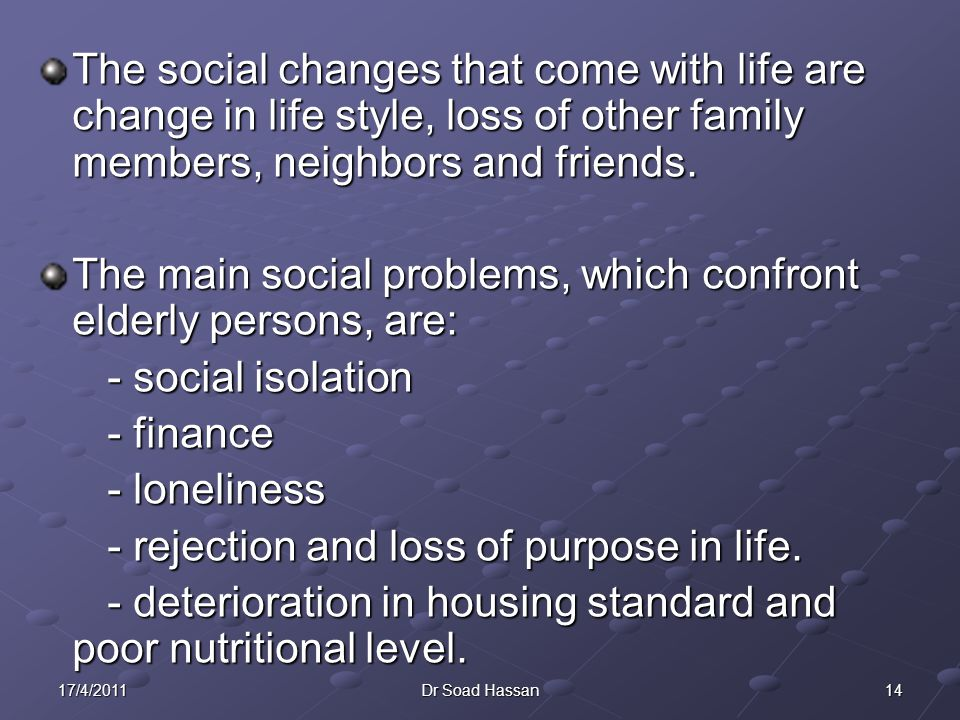 1417/4/2011Dr Soad Hassan The social changes that come with life are change in life style, loss of other family members, neighbors and friends.