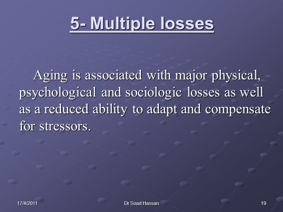 1917/4/2011Dr Soad Hassan 5- Multiple losses Aging is associated with major physical, psychological and sociologic losses as well as a reduced ability to adapt and compensate for stressors.