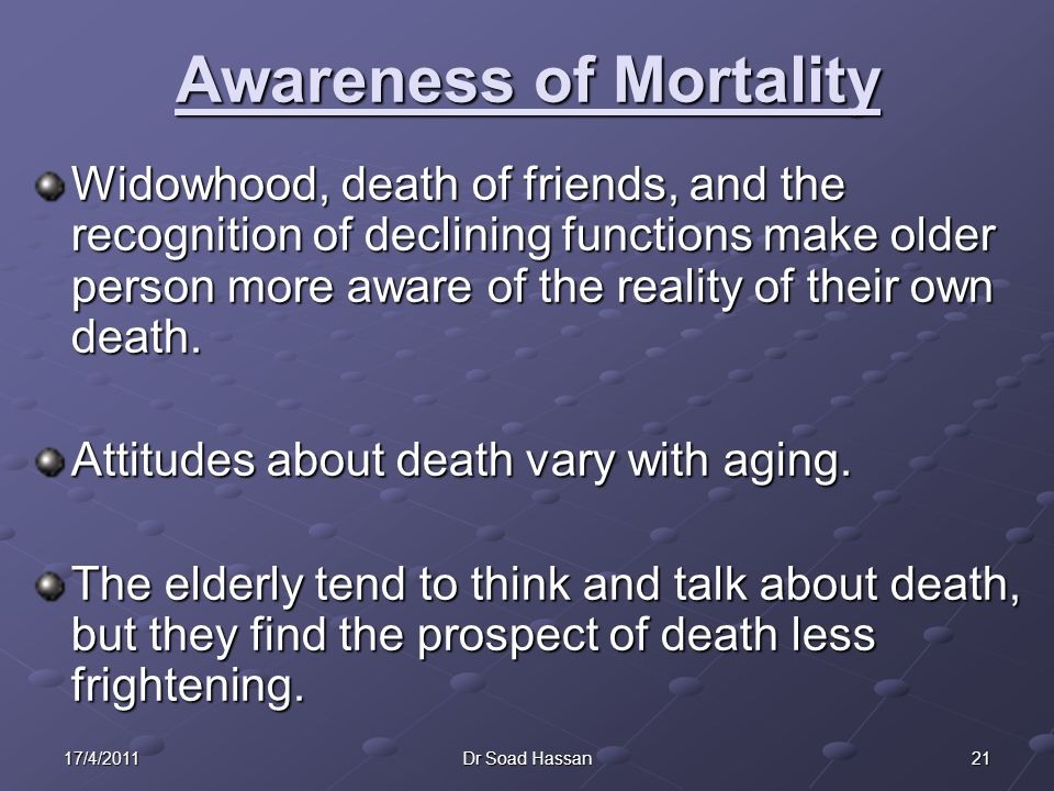 2117/4/2011Dr Soad Hassan Awareness of Mortality Widowhood, death of friends, and the recognition of declining functions make older person more aware of the reality of their own death.