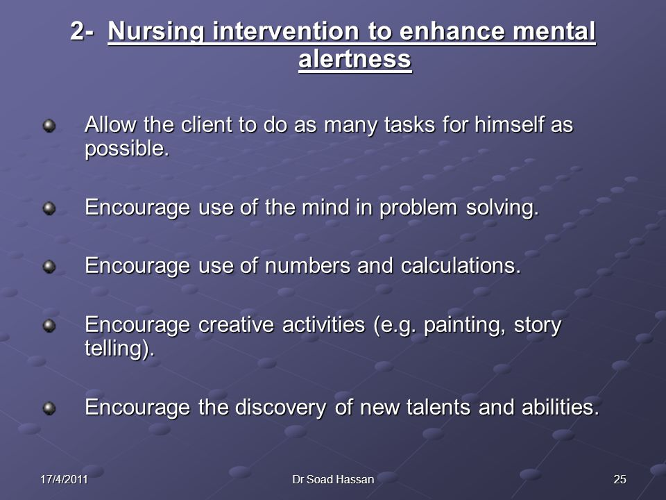 2517/4/2011Dr Soad Hassan 2- Nursing intervention to enhance mental alertness Allow the client to do as many tasks for himself as possible.